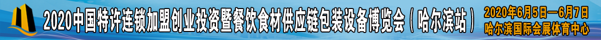 2020中国(哈尔滨)特许连锁加盟创业投资暨餐饮食材供应链包装设备博览会&餐饮高端峰会